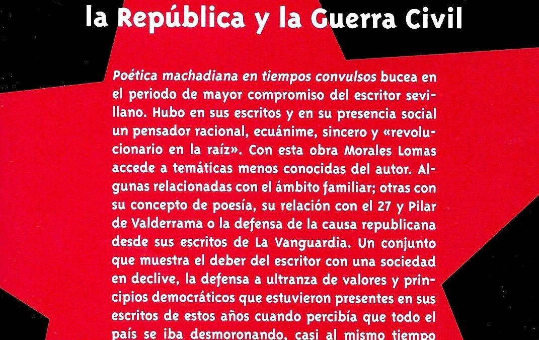 Poética machadiana en tiempos convulsos. Antonio Machado durante la República y la Guerra Civil. Editorial Comares, Granada, 2017. 400 páginas. [ISBN 978-84-9045-515-9].